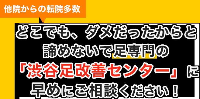 他院からの転院多数。どこでも、ダメだったからと諦めないで足専門の「渋谷足改善センター」に早めにご相談下さい!